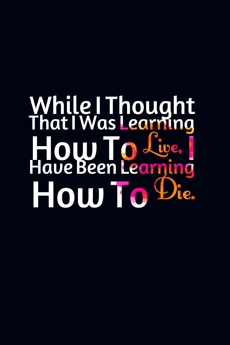 While I thought that I was learning how to live, I have been learning how to die. Leonardo da Vinci
