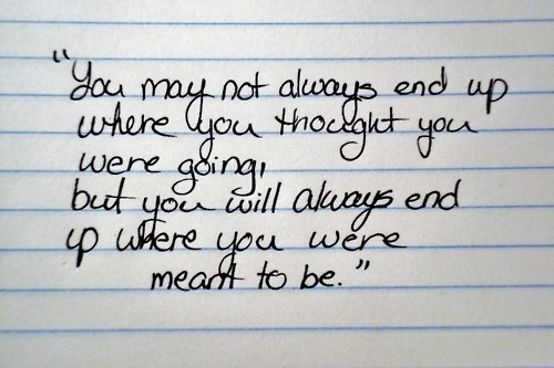 You may not always end up where you thought you were going but you will always end up where you were meant to be