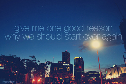 give me one good reason why we should start over again