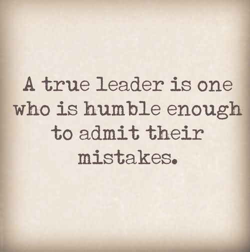 A True Leader Is One Who Is Humble Enough To Admit Their Mistakes
