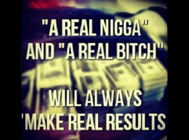 A real nigga and a real bitch will always make real results