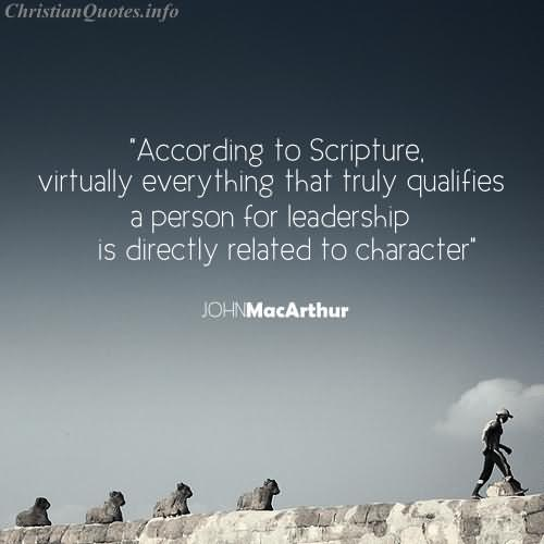 According To Scripture Virtually Everything That Truly Qualifies A Person For Leadership Is Directly Related To Character – John Mac Arthur