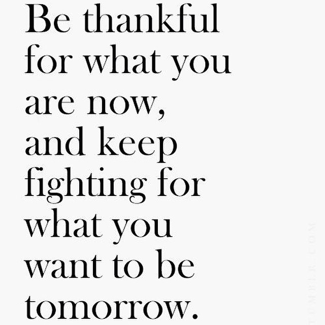 Be thankful for what you are now and keep fighting for what you want to be tomorrow
