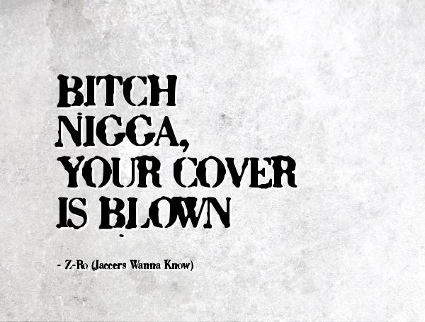 Bitch nigga your cover is blown - Z-Ro