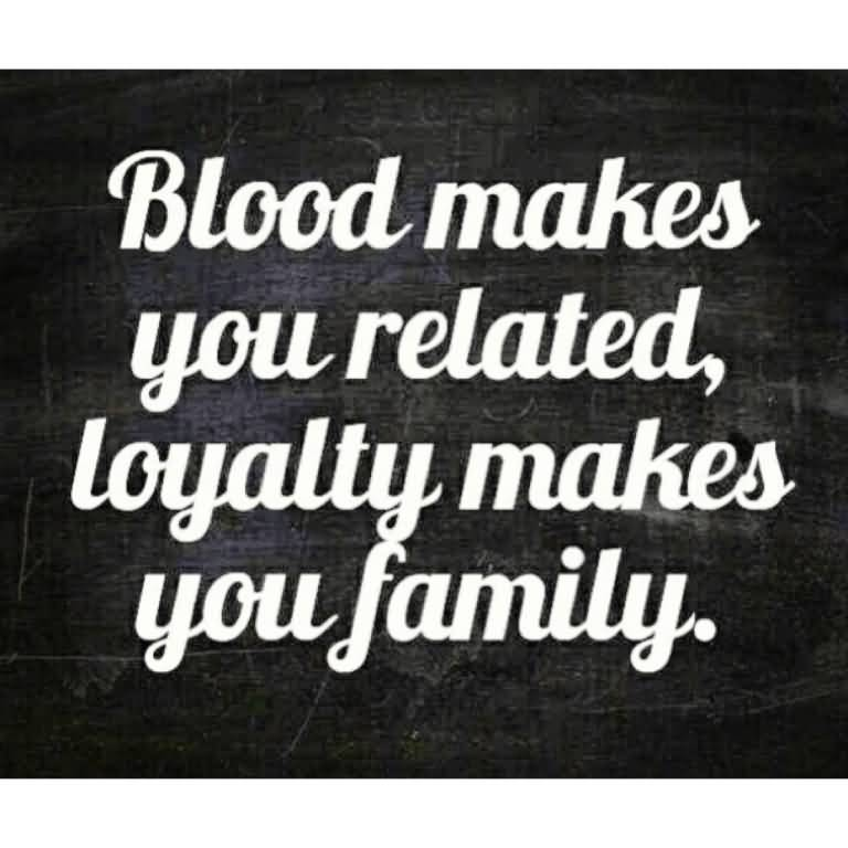 Blood makes you related, loyalty makes you family