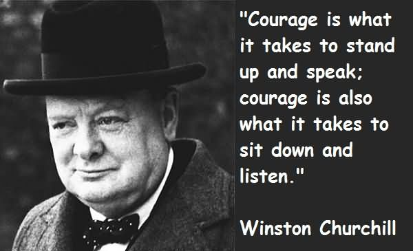 Courage Is What It Takes To Stand Up And Speake Courage Is Also What It Takes To Sit Down And Listen - Winston Churchill