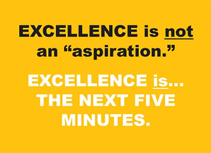 Excellence Is Not An Aspiration Excellence Is The Next Five Minutes