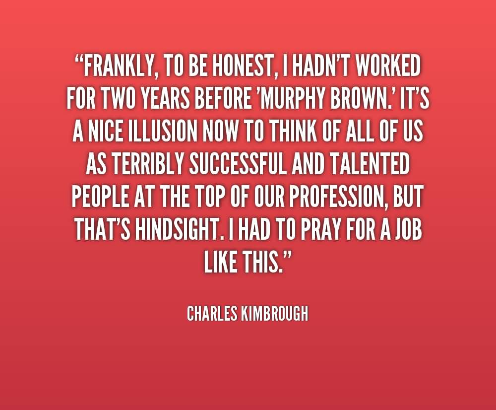 Frankly to be honest i handn't worked for two years before murphy brown - Charles Kimbrough