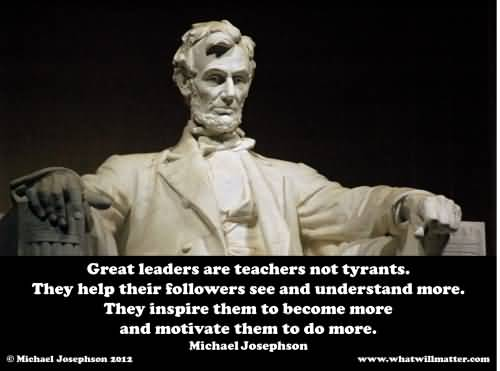 Great Leaders Are Teachers Not Tyrants They Help Their Followers See And Understand More – Michaek Josephson