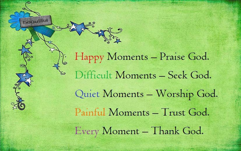 Happy moments praise god difficult moment seek god quiet moment worship god
