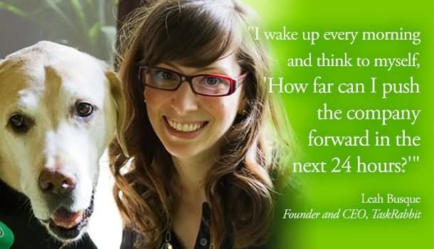 I Wake Up Every Morning And Think To Myself How Far Can I Push The Company Forward In The Next 24 Hours – Leah Busque