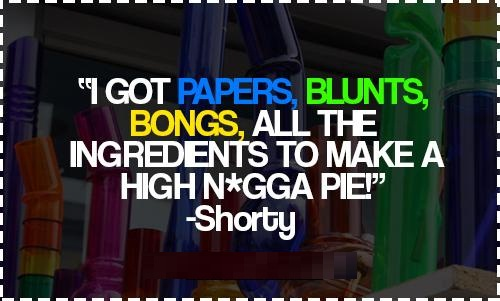 I got papers blunts bongs all the ingredients to make a high nigga pie - Shorty