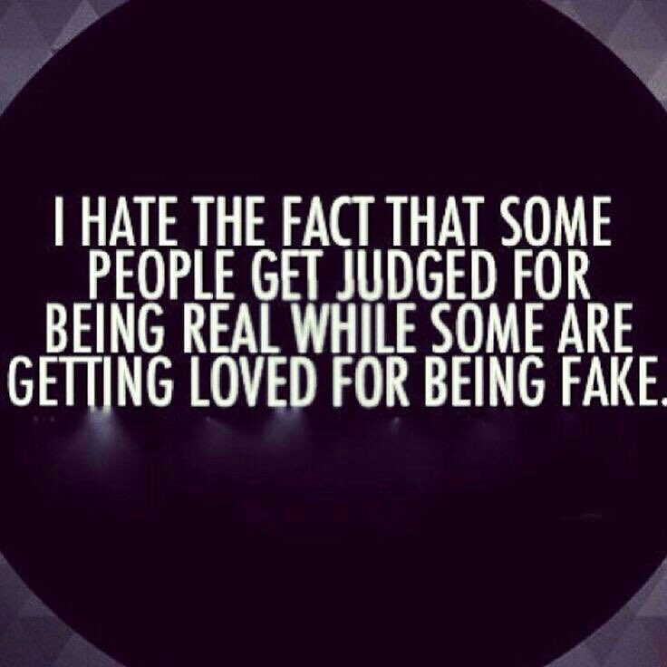 I hate the fact that some people get judged for being real while some are getting loved for being fake