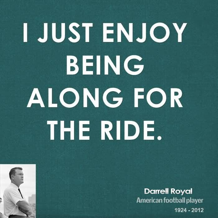 I just enjoy being along for the ride - Darrell Royal