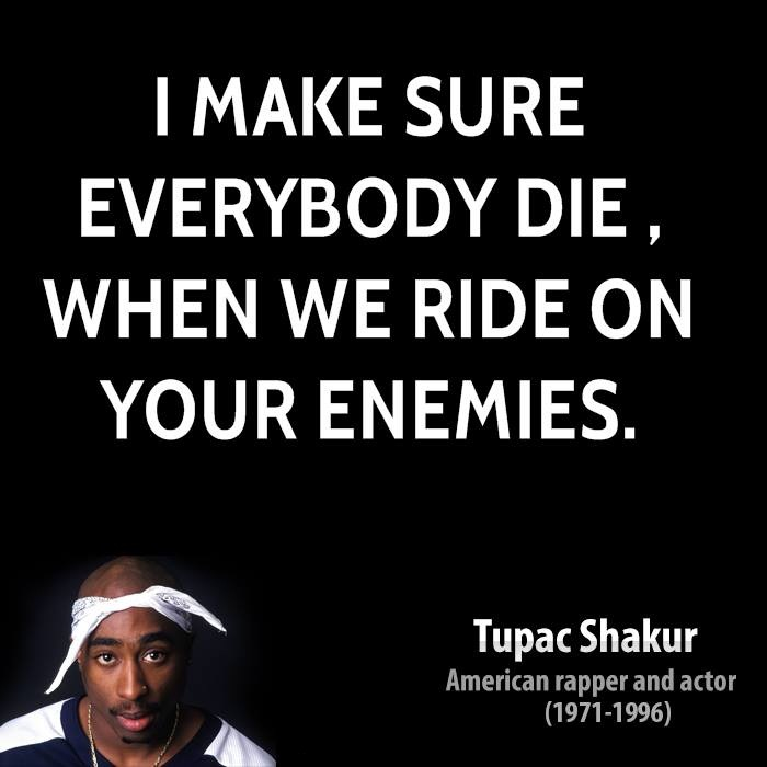 I make sure everybody die when we ride on your enemies - Tupac Shakur