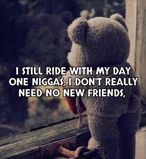 I still ride with my day one niggas i don't really need no new friends