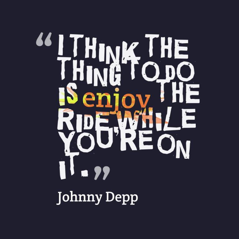 I think the thing to do is enjoy the ride while you're on it - Johnny Depp