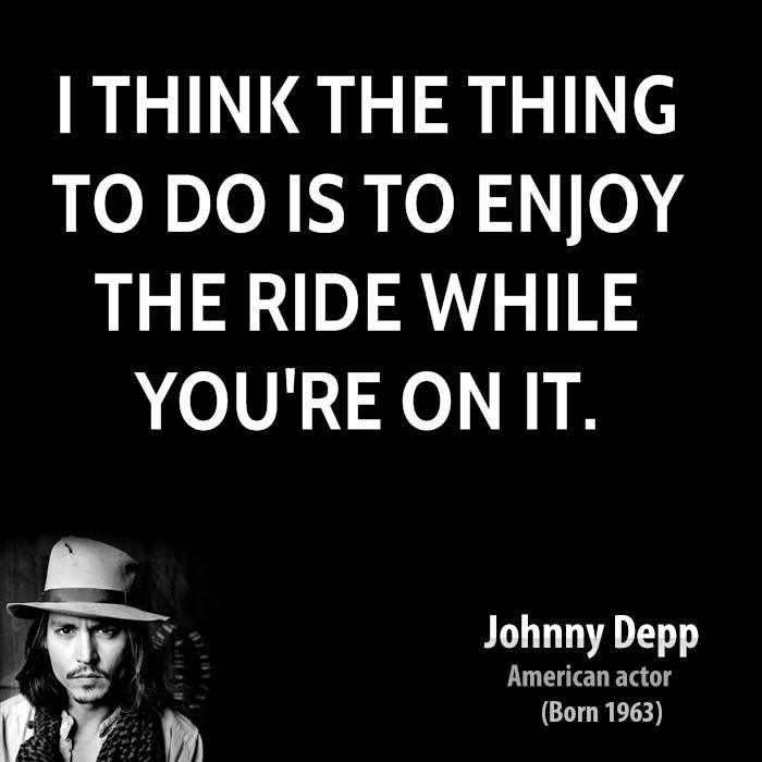 I think the thing to do is to enjoy the ride while you're on it - Johnny Depp