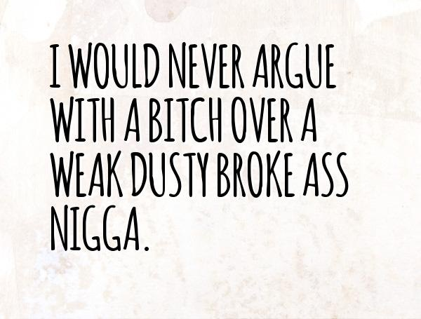 I would never argue with a bitch over a weak dusty broke ass nigga