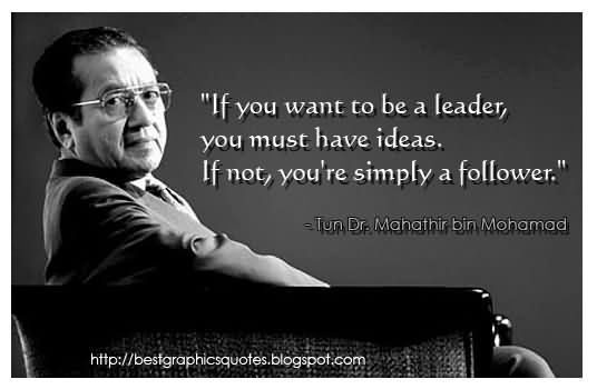 If You Want To Be A Leader You Must Have Ideas If Not You're Simply A Followe – Tun Dr. Mahathir bin Mohamad