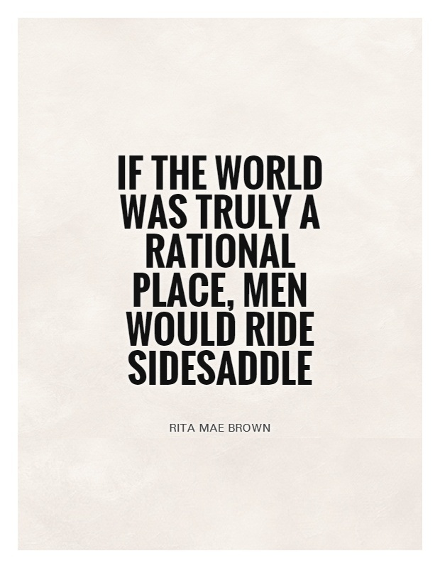 If the world was truly a rational place men would ride sidesaddle - Rita Mae Brown