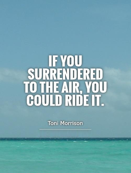 If you surrendered to the air, you could ride it - Toni Morrison
