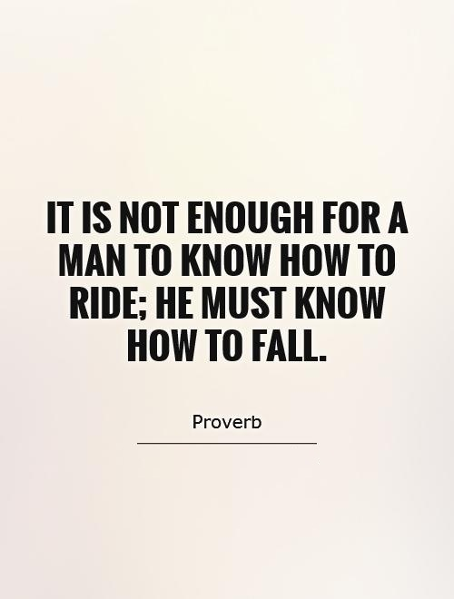 It is not enough for a man to know how to ride he must know how to fall - Proverb