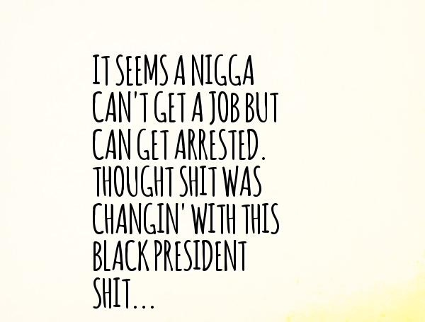 It seems a nigga can't get a job but can get arrested through shit was changin with this black president