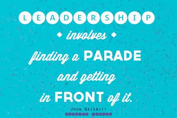 Leadership Involves Finding A Parade And Getting In Front Of It – John Naisbitt