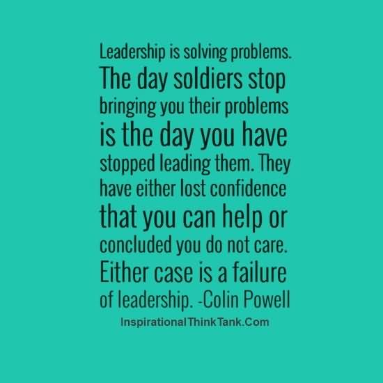 Leadership Is Solving Problems The Day Soldiers Stop Bringing You Their Problems Is The Day You Have To Stopped Leading Them - Colin Powell
