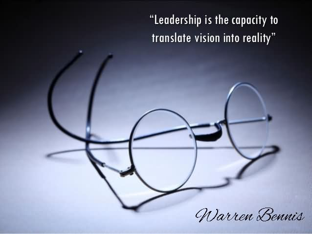 Leadership Is The Capacity To Translate Vision Into Reality – Warren Bennis