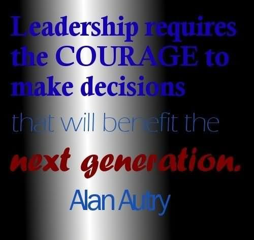 Leadership Requires The Courage To Make Decisions That Will Benefit The Next Generation – Alan Autry