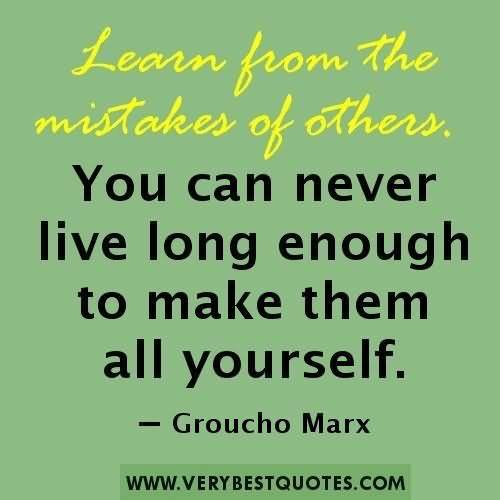 Learn From The Mistakes Of Other You Can Never Live Long Enough To Make Them All Yourself – Groucho Marx