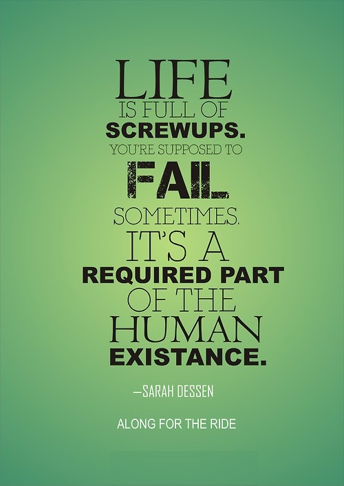 Life is full of screwups you're supposed to fail