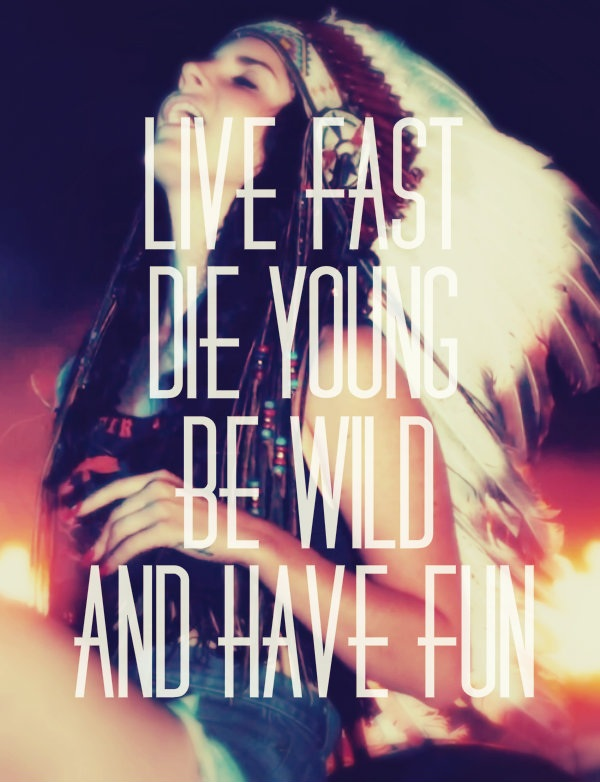 Live fast die young be wild and have fun