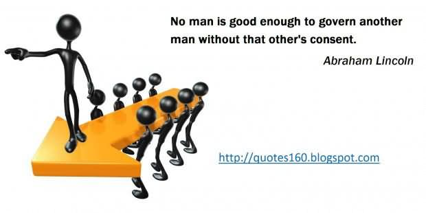 No Man Is Good Enogh To Govern Another Man Without Others Consent – Abraham Lincoln