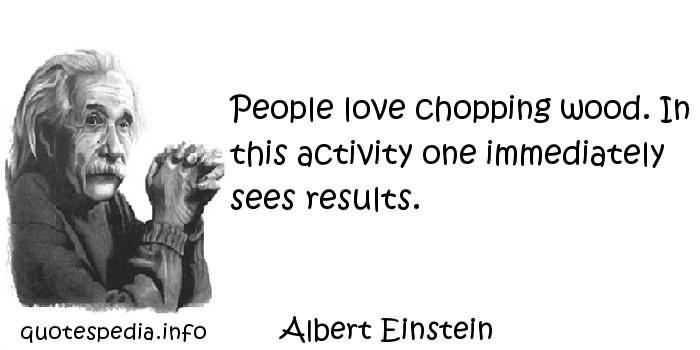 People Love Chopping Wood In This Acitivity One Immediately Sees Results – Albert Einstein