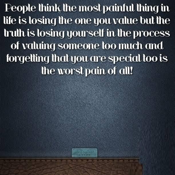 People think the most painful thing in life is losing the one you calue