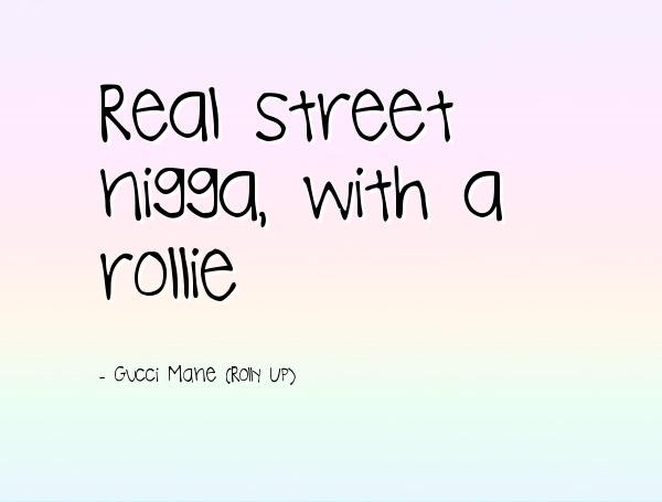 Real street nigga with a rollie - Gucci Mane