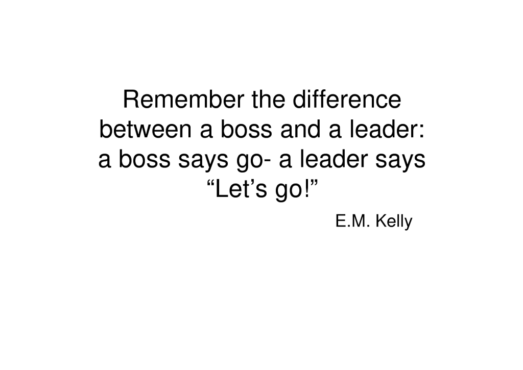 Remember The Difference Between A Boss And A Leader A Boss Says Go Leader Says Lets Go – E.M. Kelly