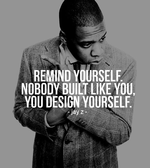 Remind yourself nobody built like you you design yourself - Jay Z