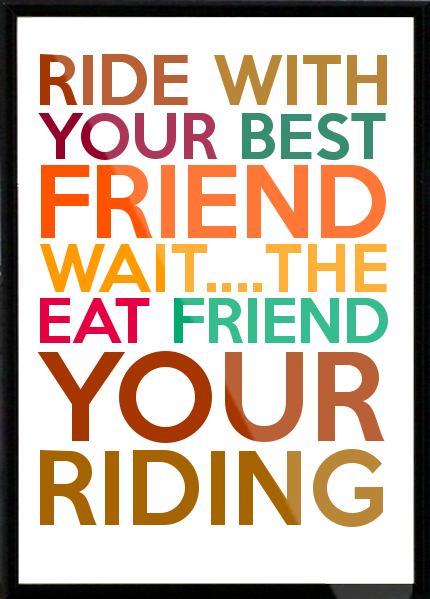 Ride with your best friend wait the eat friend your riding
