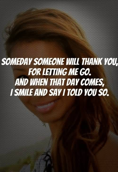 Someday someone will think you for letting me go and when that day comes
