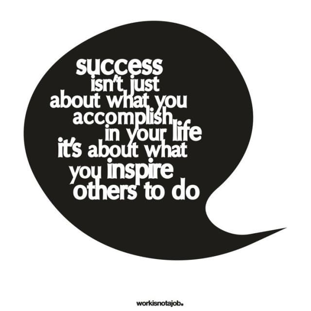 Success Isnt Just About What You Accomplsih In Your Life Its About What You Inspire Others To Do