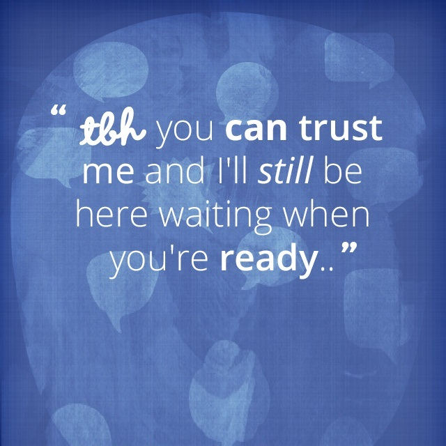 Tbh you can trust me and i'll still be here waiting when you're ready