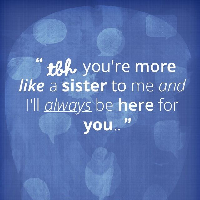 Tbh you're more like a sister to me and i'll always be here for you