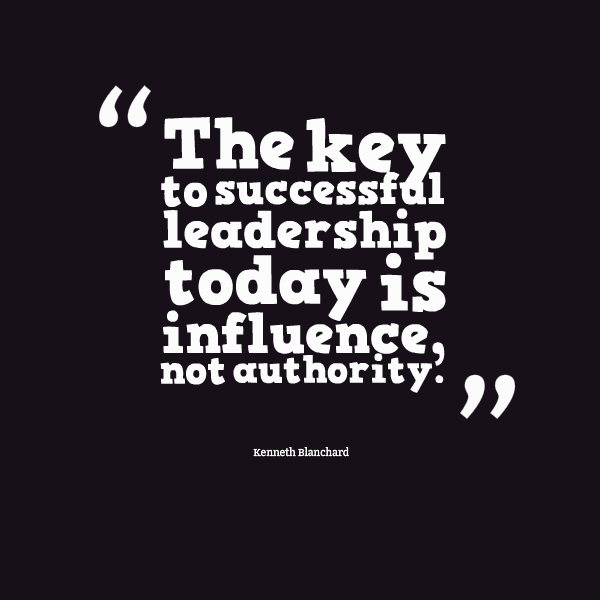 The Key To Successful Leadership Today Is Influence Not Authority – Kenneth Blanchard