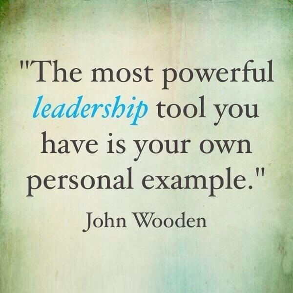 The Most Powerful Leadership Tool You Have Is Your Own Personal Example - John Wooden