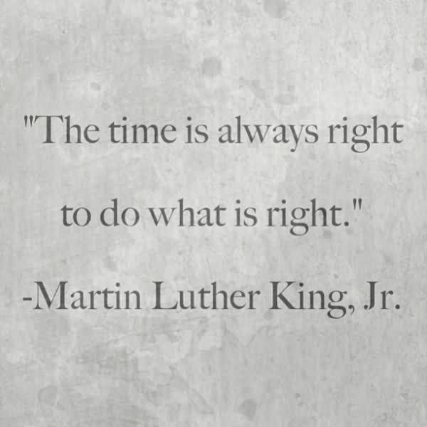 The Time Is Always Right To Do What Is Right – Martin Luther Ling Jr