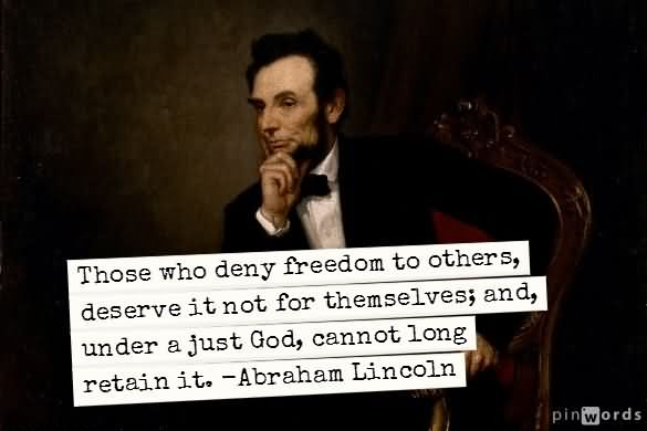 Those Who Deny Freedom To Others Deserve It Not For Themselves – Abraham Lincoln
